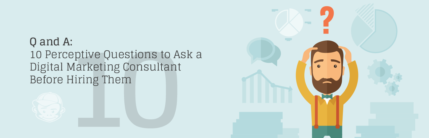 10 Perceptive Questions to Ask a Digital Marketing Consultant Before Hiring Them